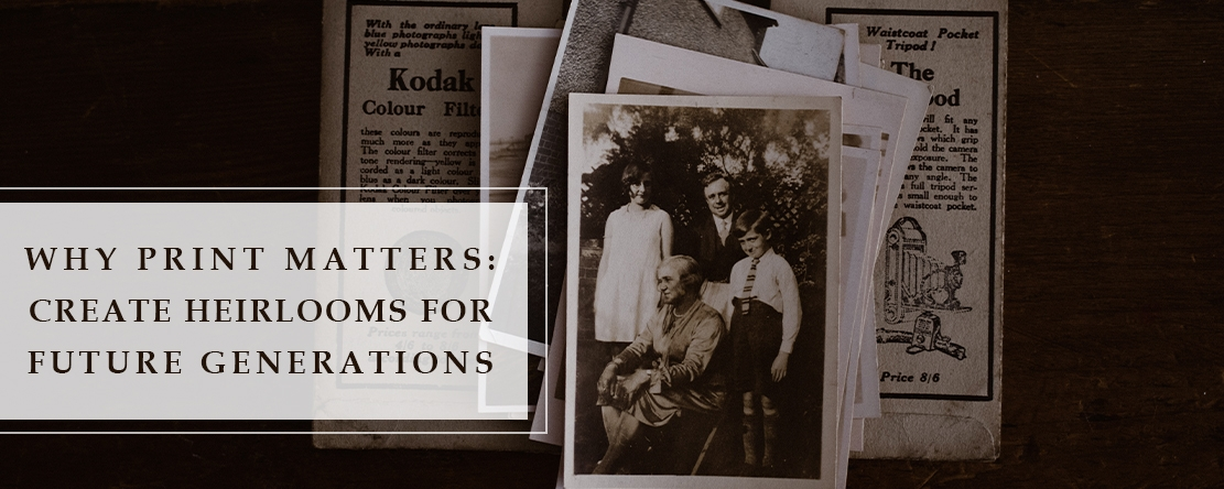 Why Print Matters: Create Heirlooms for Future Generations