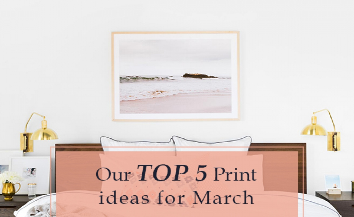 Top 5 Print Ideas for March