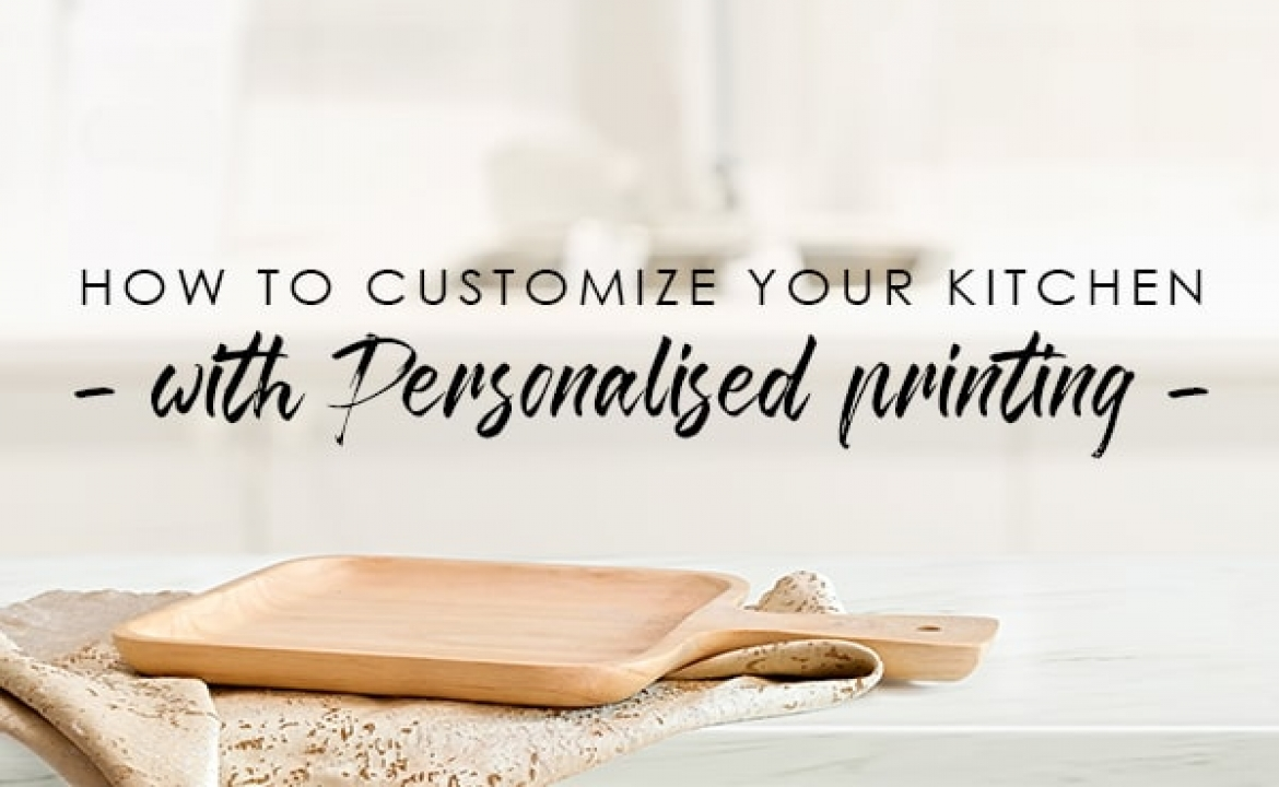 How To Customize Your Kitchen With Personalised Printing